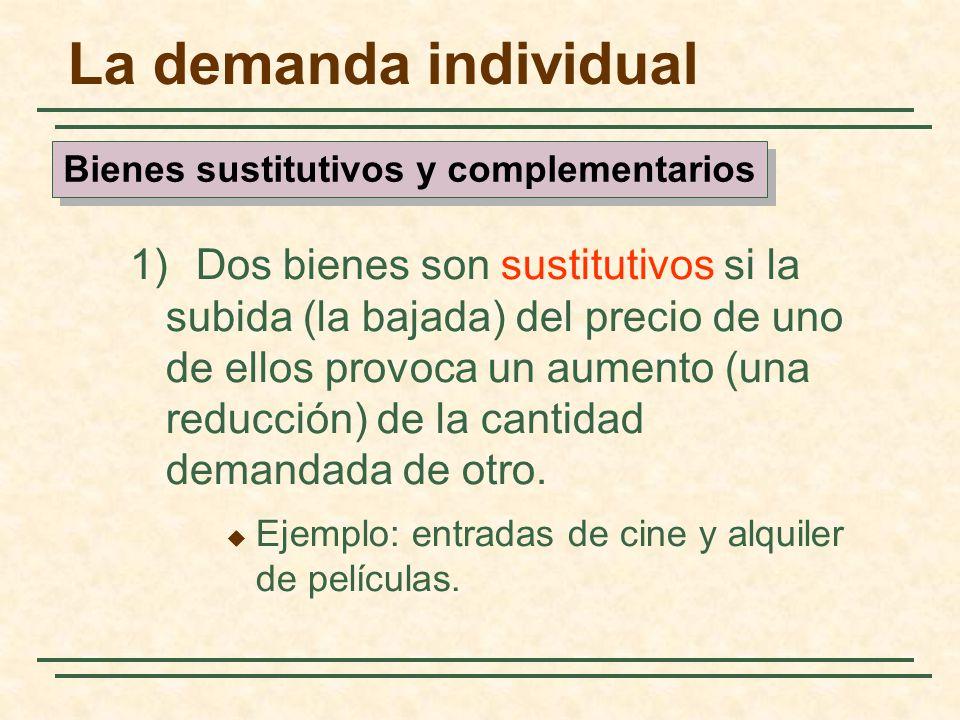 La demanda individual 1) Dos bienes son sustitutivos si la subida (la bajada) del precio de uno de ellos provoca un aumento (una reducción) de la cant
