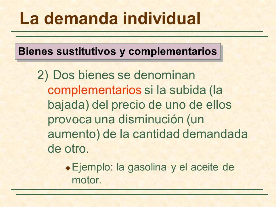 La demanda individual 2) Dos bienes se denominan complementarios si la subida (la bajada) del precio de uno de ellos provoca una disminución (un aumen