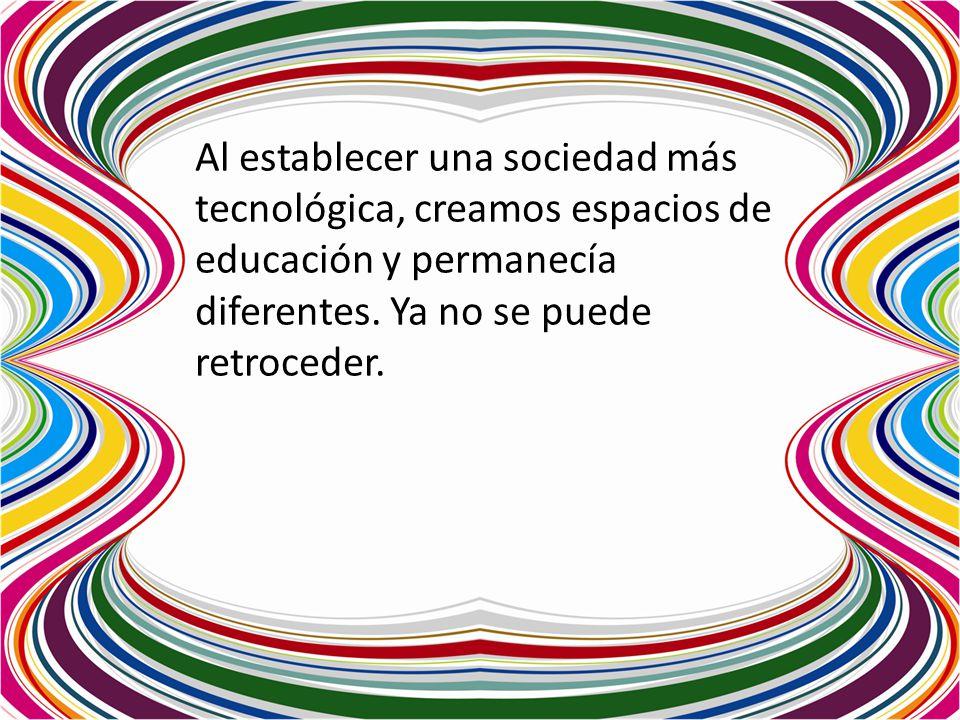 Al establecer una sociedad más tecnológica, creamos espacios de educación y permanecía diferentes. Ya no se puede retroceder.