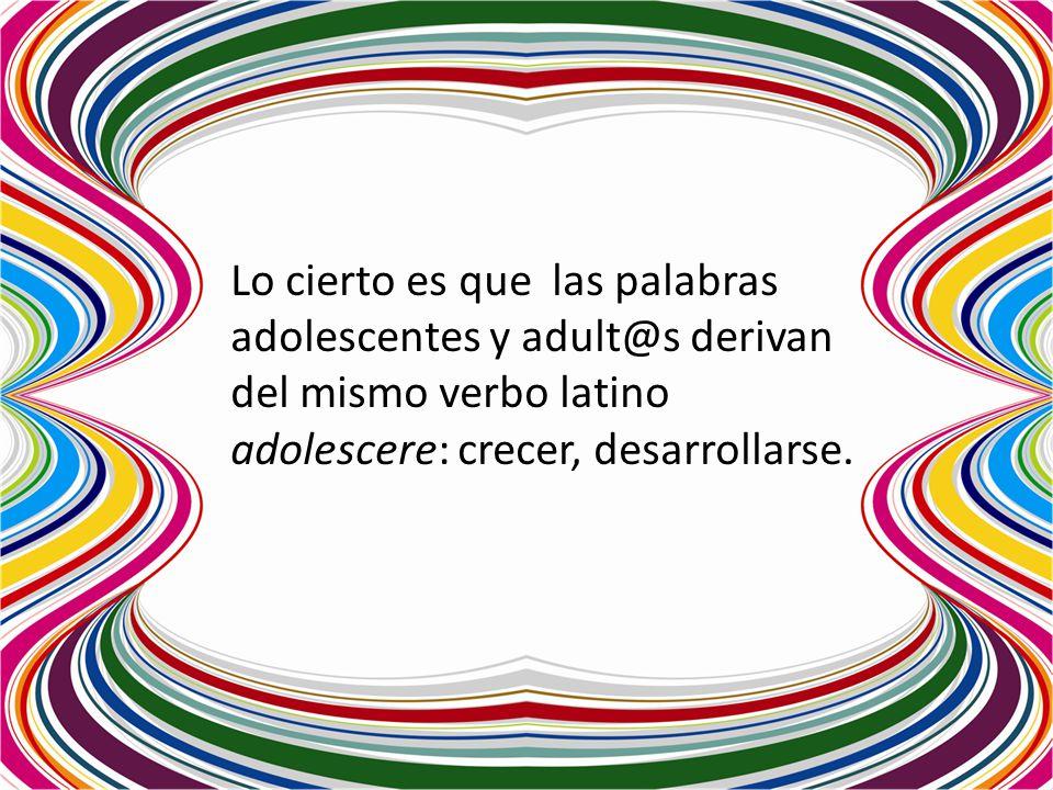 Lo cierto es que las palabras adolescentes y adult@s derivan del mismo verbo latino adolescere: crecer, desarrollarse.