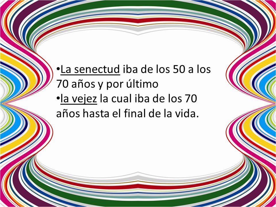 La senectud iba de los 50 a los 70 años y por último la vejez la cual iba de los 70 años hasta el final de la vida.