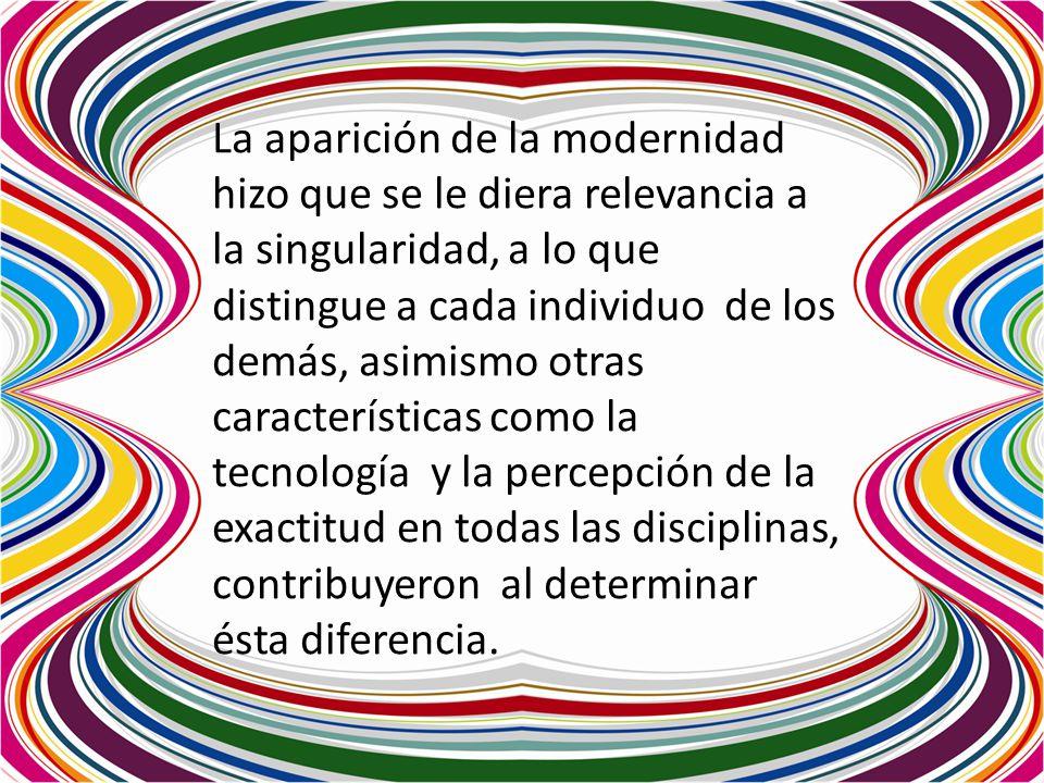 La aparición de la modernidad hizo que se le diera relevancia a la singularidad, a lo que distingue a cada individuo de los demás, asimismo otras cara