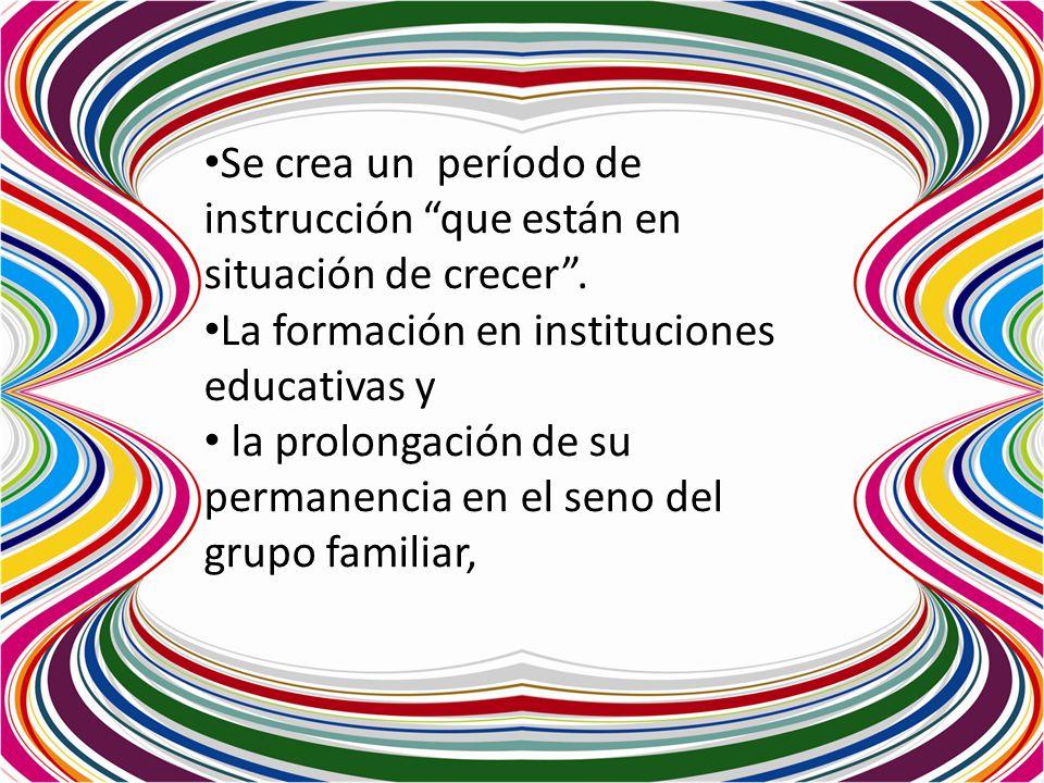 Se crea un período de instrucción que están en situación de crecer. La formación en instituciones educativas y la prolongación de su permanencia en el