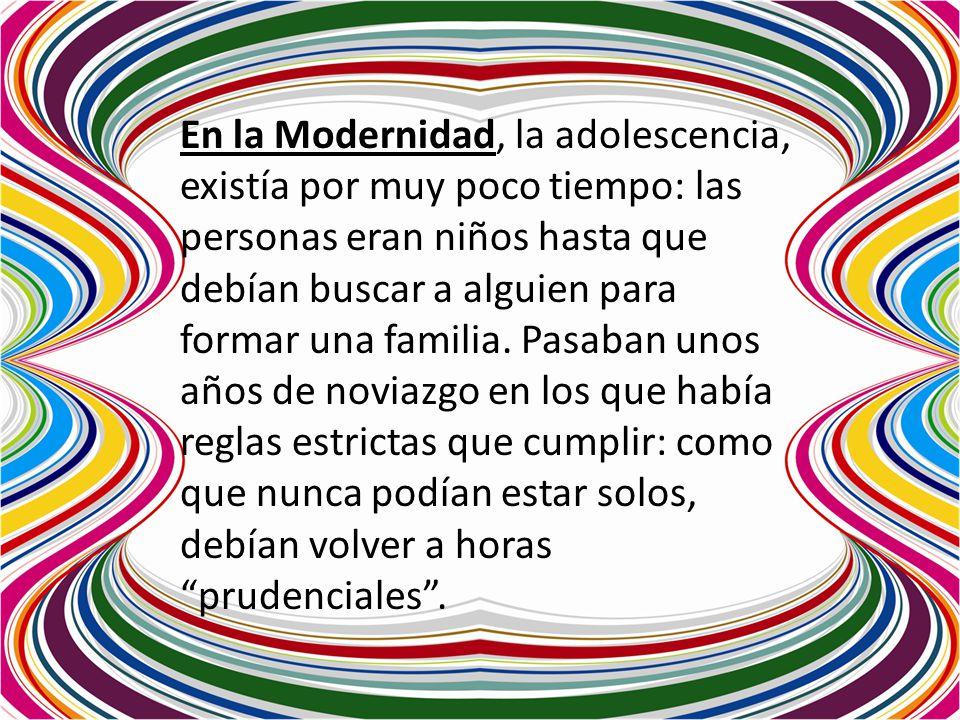 En la Modernidad, la adolescencia, existía por muy poco tiempo: las personas eran niños hasta que debían buscar a alguien para formar una familia. Pas