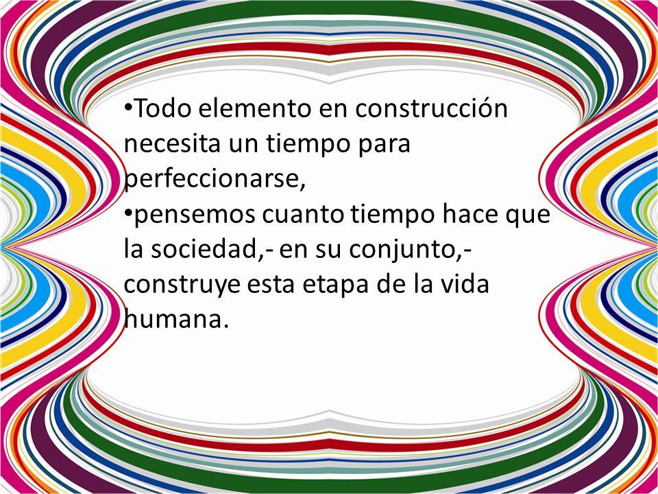 Todo elemento en construcción necesita un tiempo para perfeccionarse, pensemos cuanto tiempo hace que la sociedad,- en su conjunto,- construye esta et