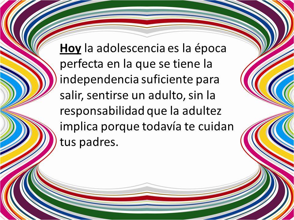 Hoy la adolescencia es la época perfecta en la que se tiene la independencia suficiente para salir, sentirse un adulto, sin la responsabilidad que la