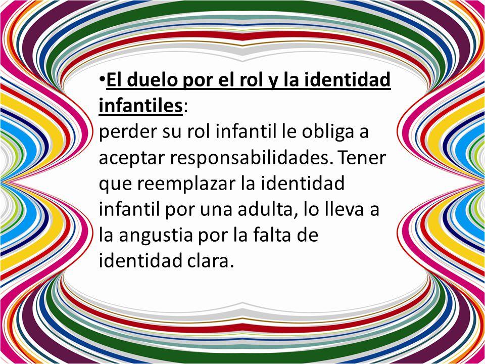 El duelo por el rol y la identidad infantiles: perder su rol infantil le obliga a aceptar responsabilidades. Tener que reemplazar la identidad infanti