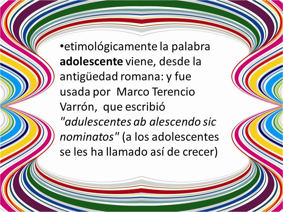 etimológicamente la palabra adolescente viene, desde la antigüedad romana: y fue usada por Marco Terencio Varrón, que escribió