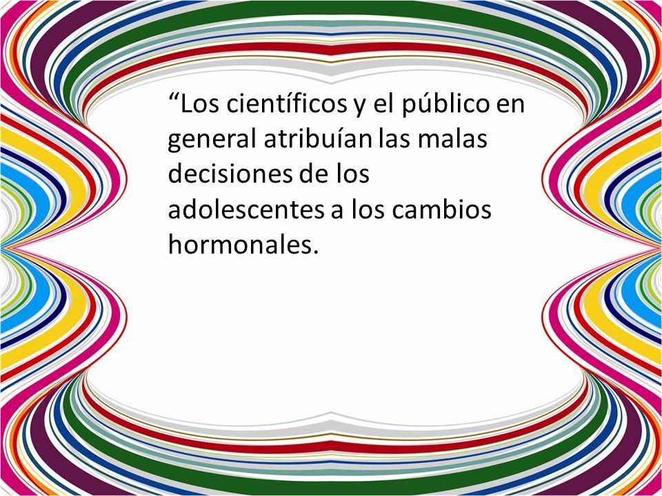Los científicos y el público en general atribuían las malas decisiones de los adolescentes a los cambios hormonales.