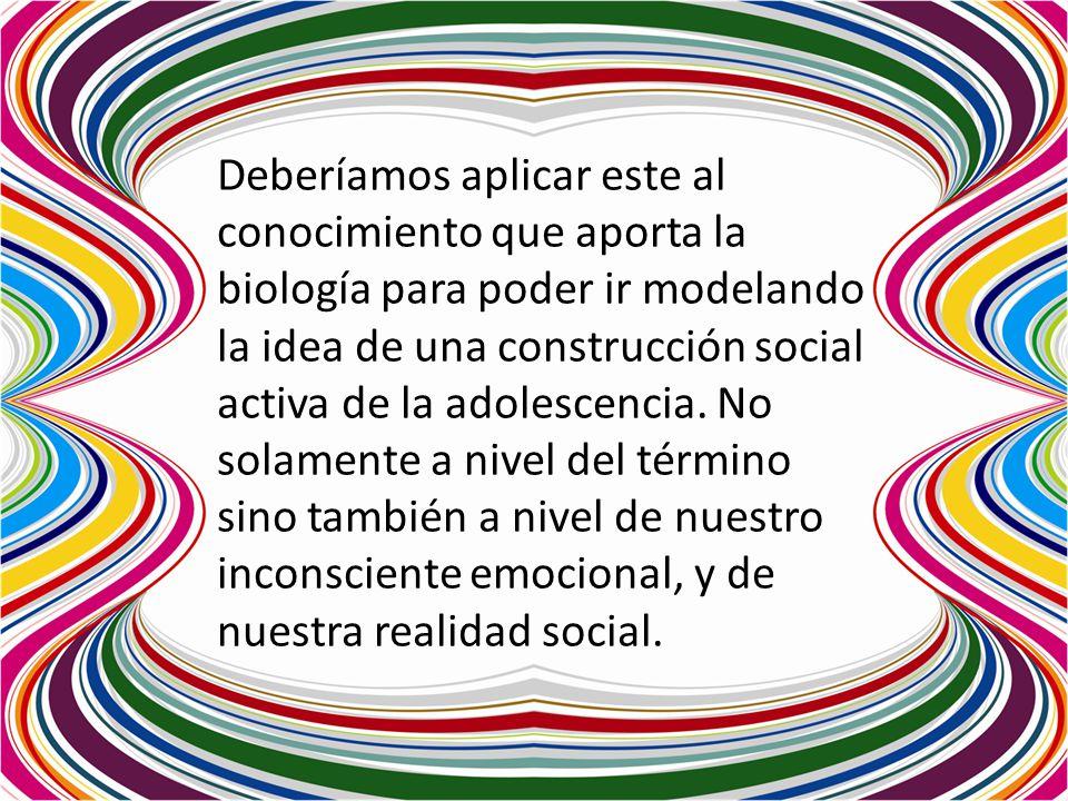 Deberíamos aplicar este al conocimiento que aporta la biología para poder ir modelando la idea de una construcción social activa de la adolescencia. N