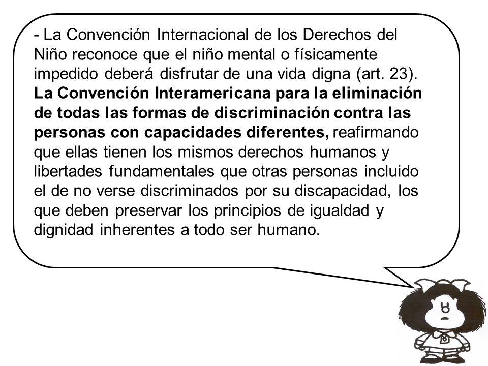 - La Convención Internacional de los Derechos del Niño reconoce que el niño mental o físicamente impedido deberá disfrutar de una vida digna (art. 23)