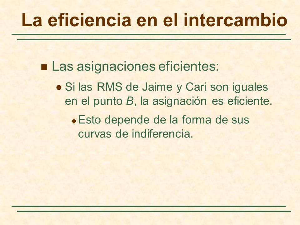 La eficiencia en el intercambio Las asignaciones eficientes: Si las RMS de Jaime y Cari son iguales en el punto B, la asignación es eficiente.