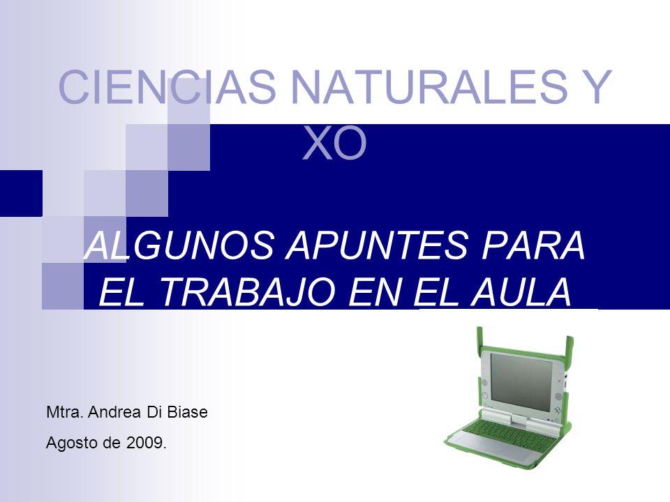 CIENCIAS NATURALES Y XO ALGUNOS APUNTES PARA EL TRABAJO EN EL AULA Mtra. Andrea Di Biase Agosto de 2009.