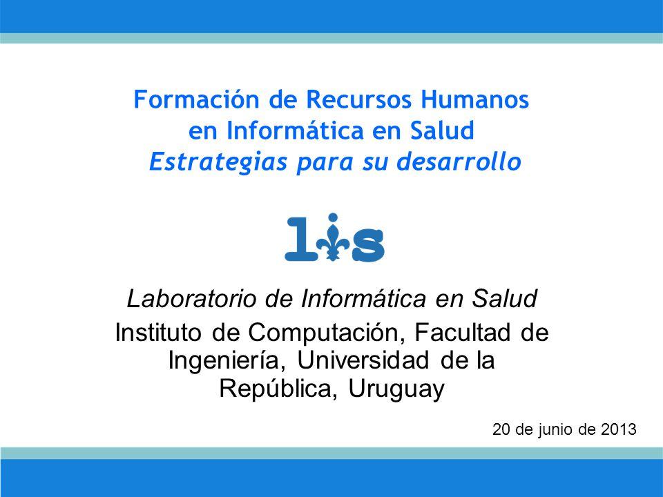 Formación de Recursos Humanos en Informática en Salud Estrategias para su desarrollo Laboratorio de Informática en Salud Instituto de Computación, Facultad de Ingeniería, Universidad de la República, Uruguay 20 de junio de 2013