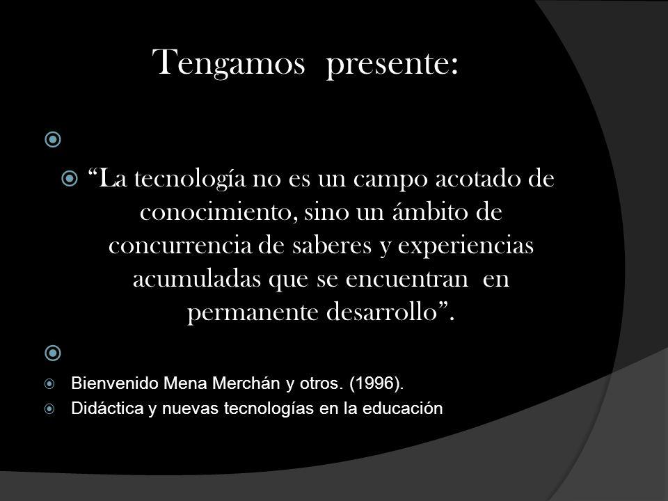 Tengamos presente: La tecnología no es un campo acotado de conocimiento, sino un ámbito de concurrencia de saberes y experiencias acumuladas que se encuentran en permanente desarrollo.