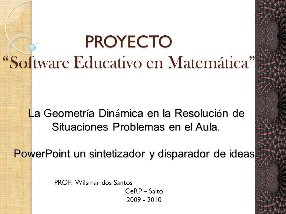 PROYECTO Software Educativo en Matemática PROF: Wilsmar dos Santos CeRP – Salto 2009 - 2010 La Geometr í a Din á mica en la Resoluci ó n de Situaciones Problemas en el Aula.