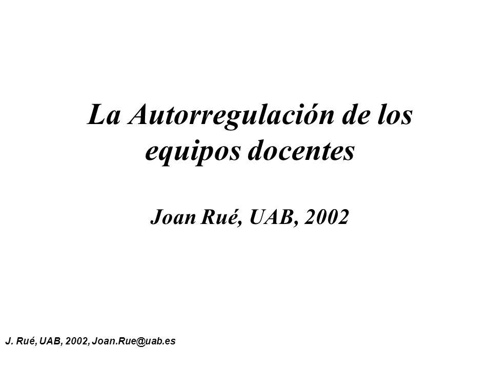 J. Rué, UAB, 2002, Joan.Rue@uab.es La Autorregulación de los equipos docentes Joan Rué, UAB, 2002