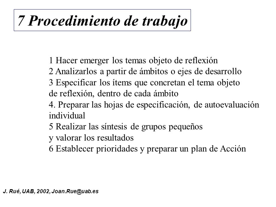 J. Rué, UAB, 2002, Joan.Rue@uab.es 7 Procedimiento de trabajo 1 Hacer emerger los temas objeto de reflexión 2 Analizarlos a partir de ámbitos o ejes d