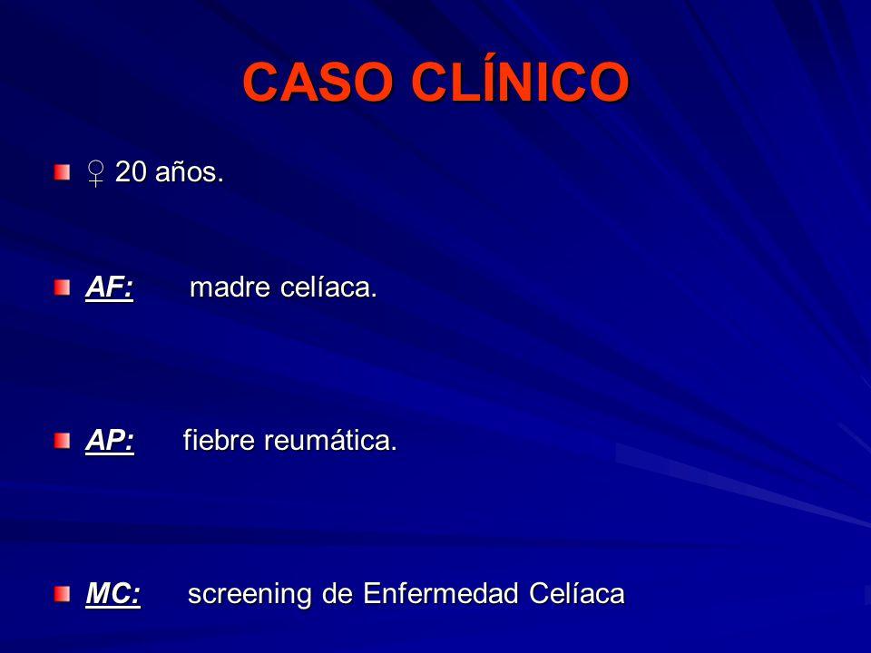 CASO CLÍNICO 20 años. 20 años. AF: madre celíaca. AP: fiebre reumática. MC: screening de Enfermedad Celíaca