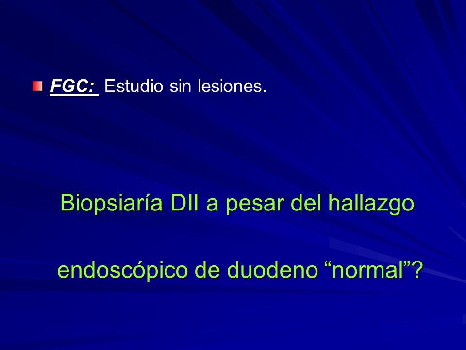 FGC: FGC: Estudio sin lesiones. Biopsiaría DII a pesar del hallazgo endoscópico de duodeno normal? endoscópico de duodeno normal?