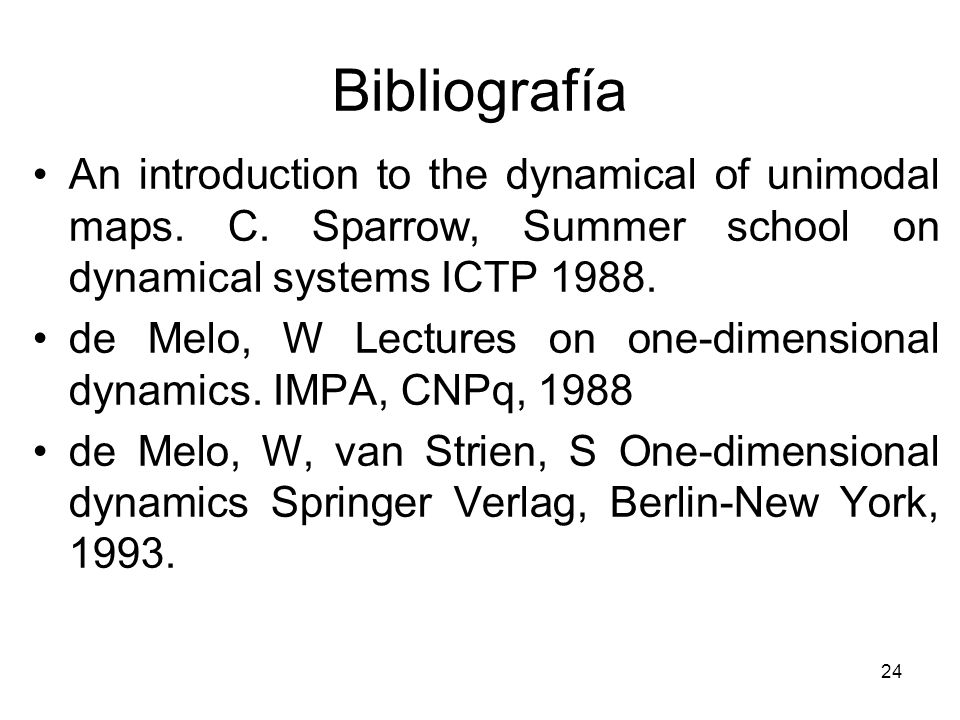 24 Bibliografía An introduction to the dynamical of unimodal maps. C. Sparrow, Summer school on dynamical systems ICTP 1988. de Melo, W Lectures on on