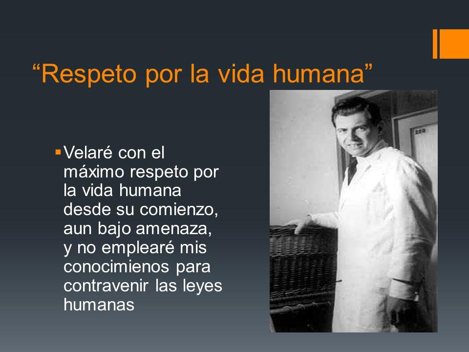 Respeto por la vida humana Velaré con el máximo respeto por la vida humana desde su comienzo, aun bajo amenaza, y no emplearé mis conocimienos para contravenir las leyes humanas