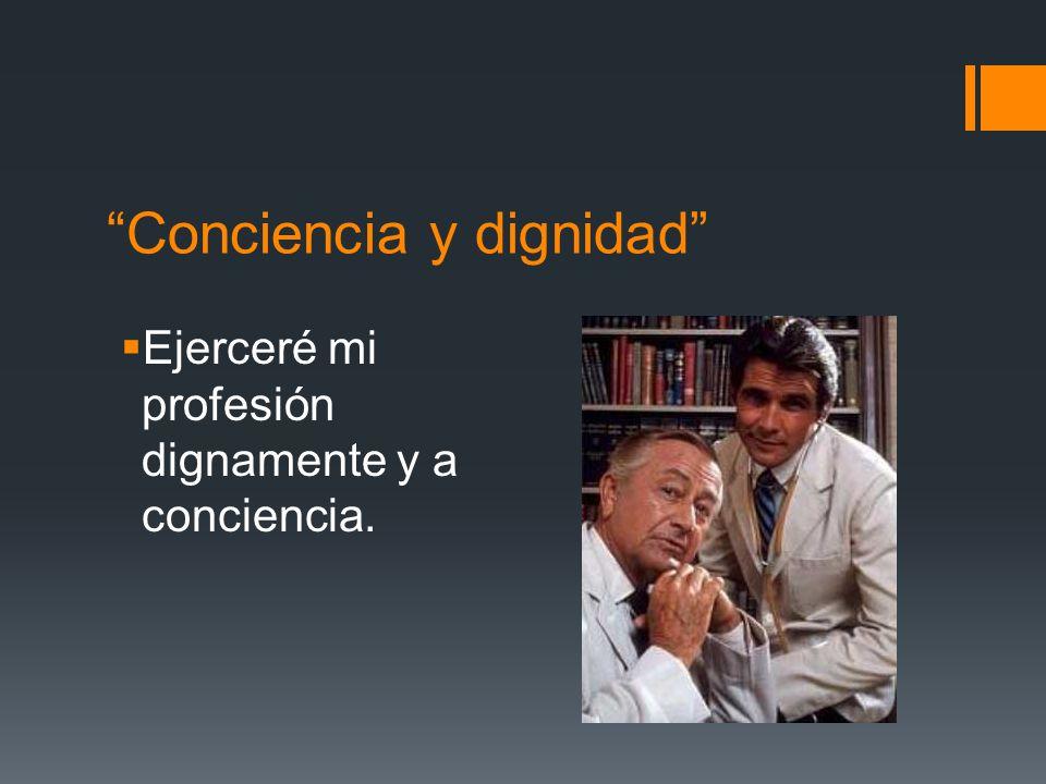 Conciencia y dignidad Ejerceré mi profesión dignamente y a conciencia.