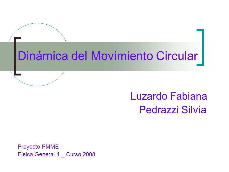Dinámica del Movimiento Circular Luzardo Fabiana Pedrazzi Silvia Proyecto PMME Física General 1 _ Curso 2008