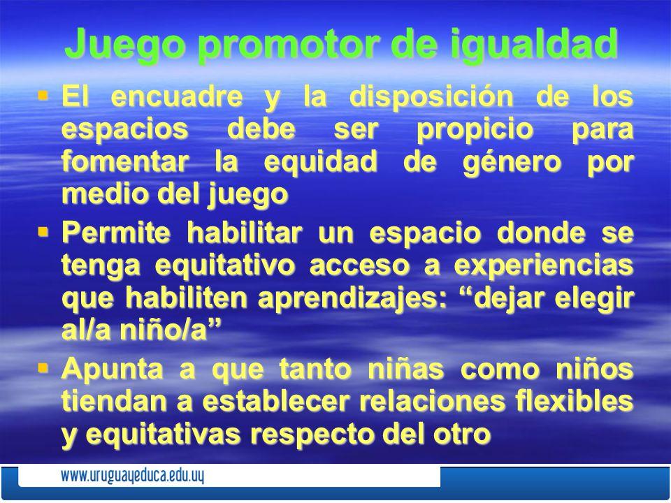 Juego promotor de igualdad Juego promotor de igualdad El encuadre y la disposición de los espacios debe ser propicio para fomentar la equidad de géner