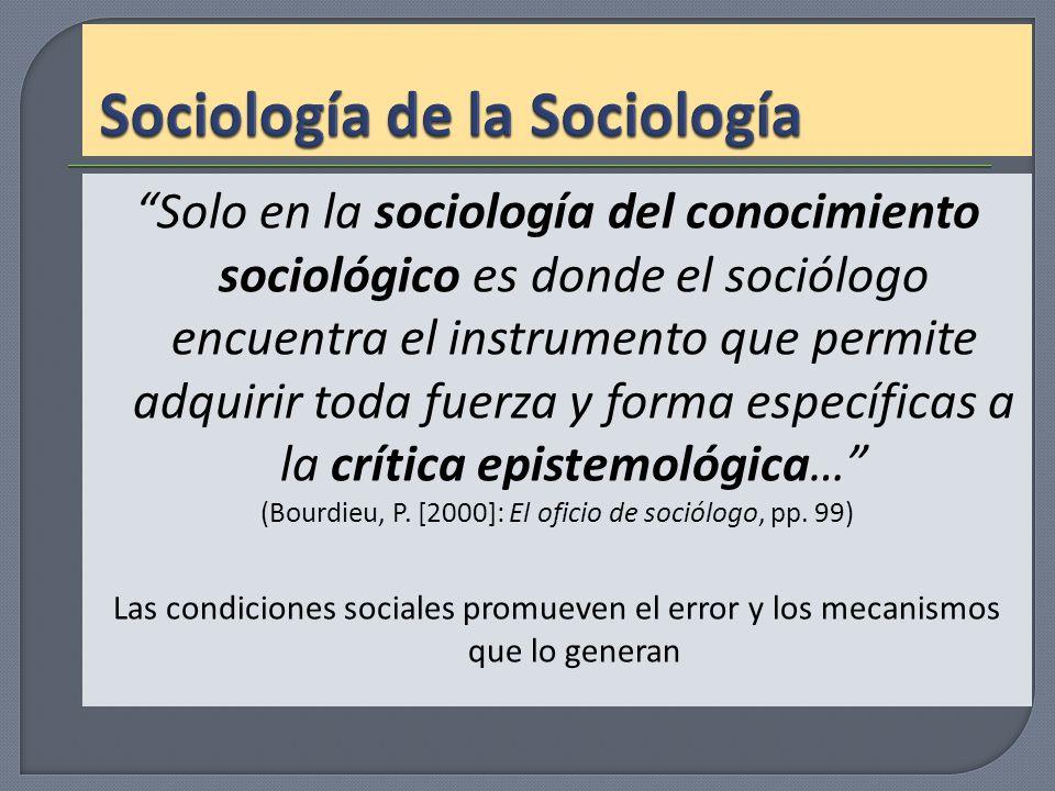 Solo en la sociología del conocimiento sociológico es donde el sociólogo encuentra el instrumento que permite adquirir toda fuerza y forma específicas