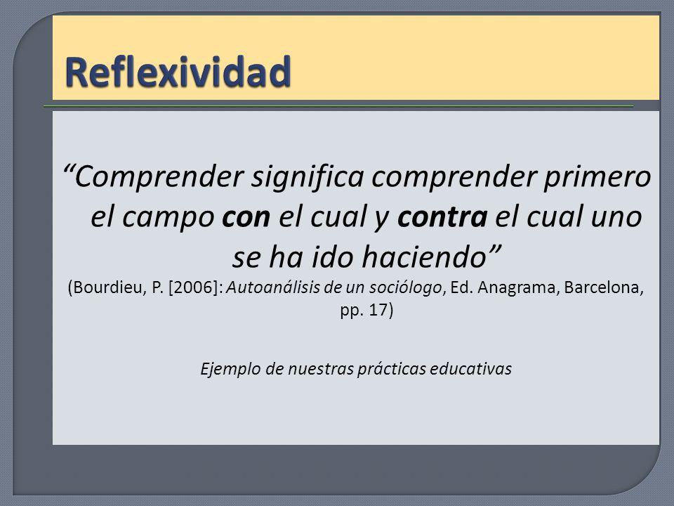 Comprender significa comprender primero el campo con el cual y contra el cual uno se ha ido haciendo (Bourdieu, P. [2006]: Autoanálisis de un sociólog