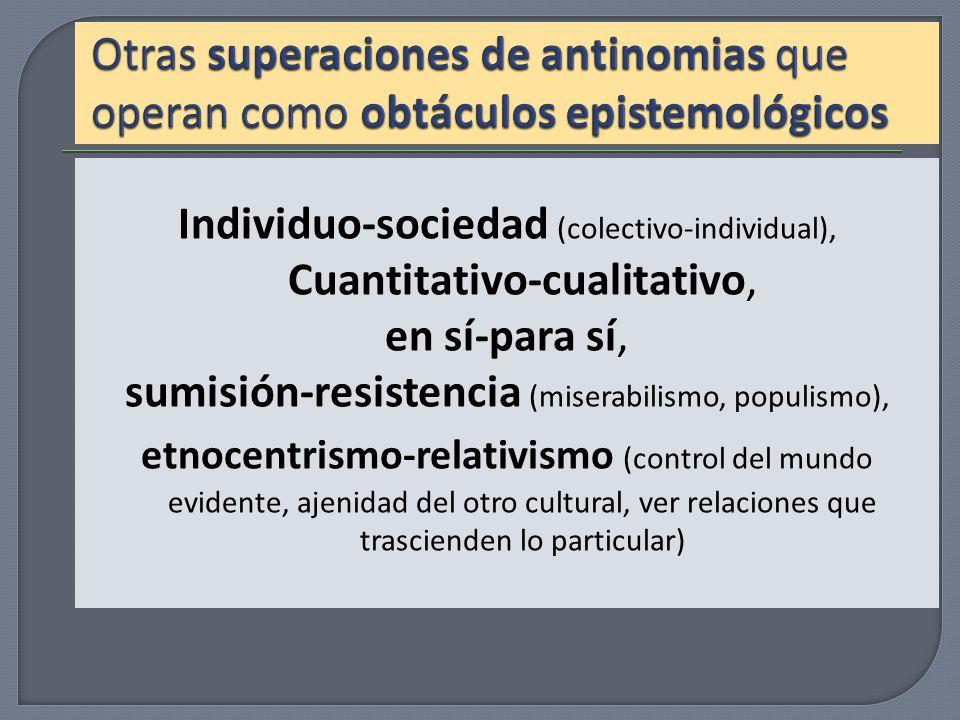 Individuo-sociedad (colectivo-individual), Cuantitativo-cualitativo, en sí-para sí, sumisión-resistencia (miserabilismo, populismo), etnocentrismo-rel