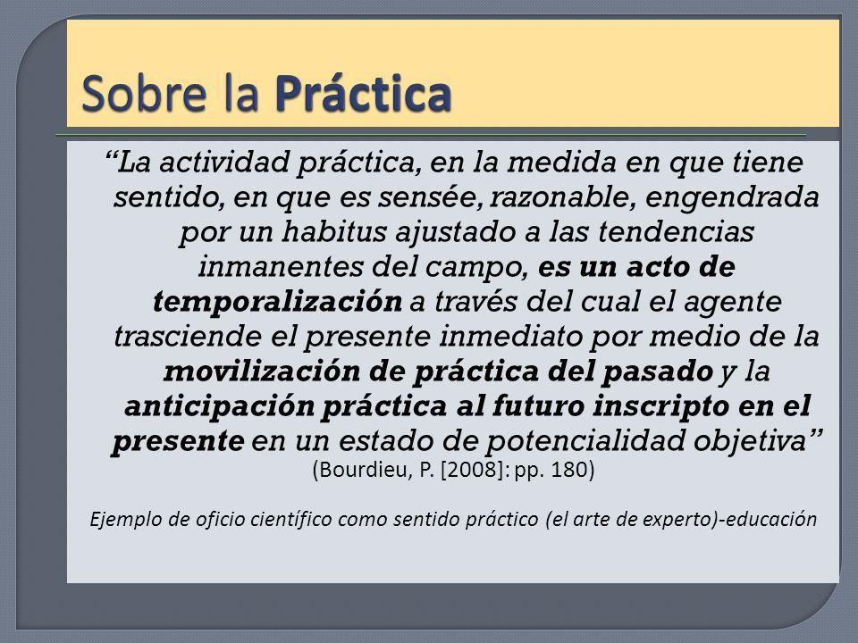 La actividad práctica, en la medida en que tiene sentido, en que es sensée, razonable, engendrada por un habitus ajustado a las tendencias inmanentes