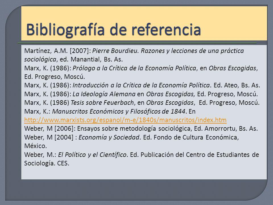 Martínez, A.M. [2007]: Pierre Bourdieu. Razones y lecciones de una práctica sociológica, ed. Manantial, Bs. As. Marx, K. (1986): Prólogo a la Crítica
