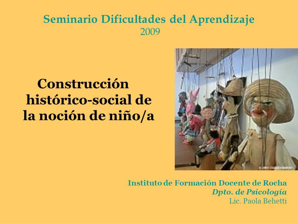 Construcción histórico-social de la noción de niño/a Seminario Dificultades del Aprendizaje 2009 Instituto de Formación Docente de Rocha Dpto. de Psic