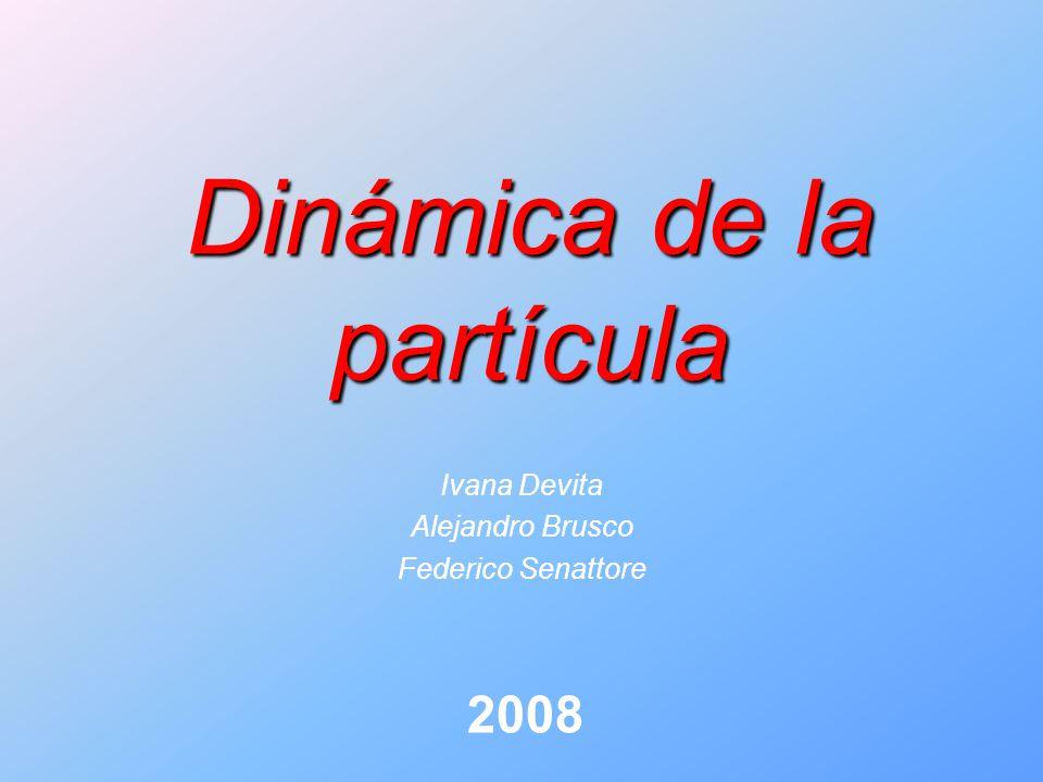 Dinámica de la partícula Ivana Devita Alejandro Brusco Federico Senattore 2008