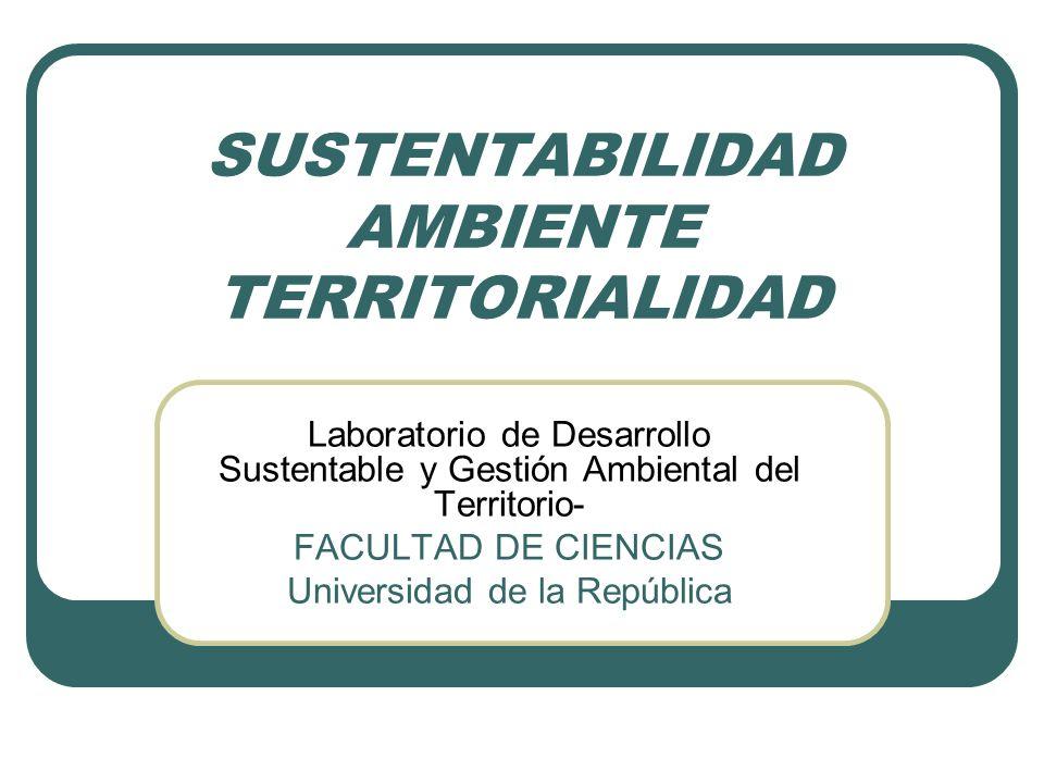 SUSTENTABILIDAD AMBIENTE TERRITORIALIDAD Laboratorio de Desarrollo Sustentable y Gestión Ambiental del Territorio- FACULTAD DE CIENCIAS Universidad de