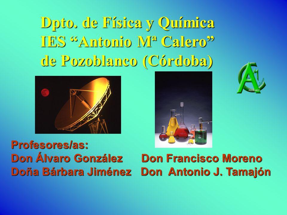 Dpto. de Física y Química IES Antonio Mª Calero de Pozoblanco (Córdoba) Profesores/as: Don Álvaro González Don Francisco Moreno Doña Bárbara Jiménez D