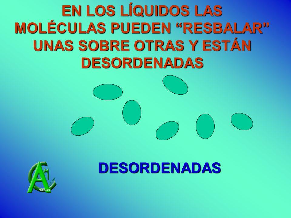 EN LOS LÍQUIDOS LAS MOLÉCULAS PUEDEN RESBALAR UNAS SOBRE OTRAS Y ESTÁN DESORDENADAS DESORDENADAS