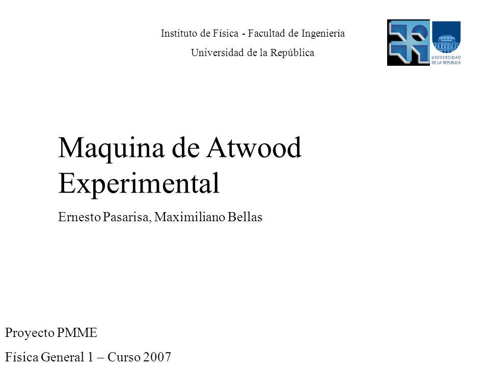 Proyecto PMME Física General 1 – Curso 2007 Maquina de Atwood Experimental Ernesto Pasarisa, Maximiliano Bellas Instituto de Física - Facultad de Inge