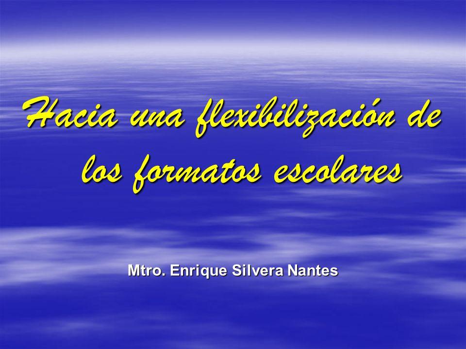 Hacia una flexibilización de los formatos escolares Mtro. Enrique Silvera Nantes