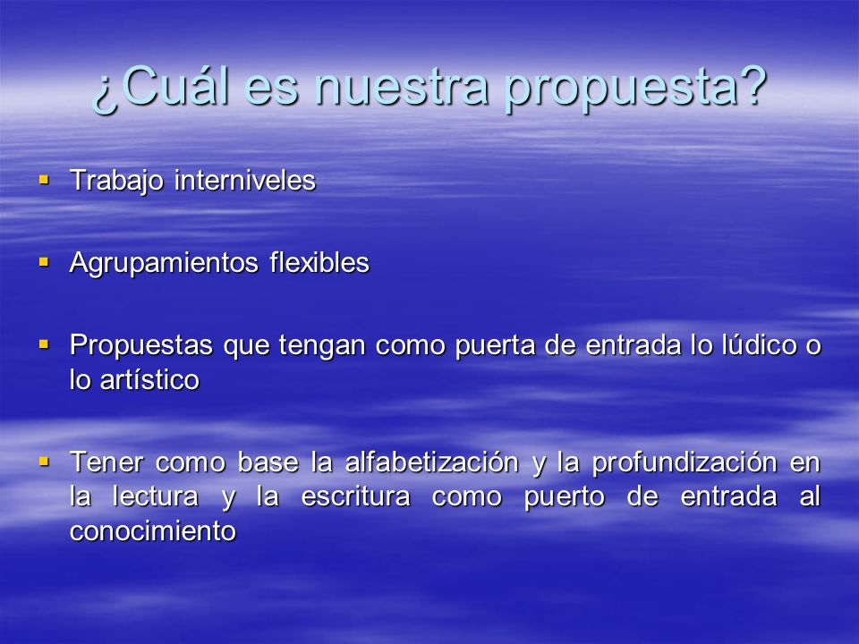 ¿Cuál es nuestra propuesta? Trabajo interniveles Trabajo interniveles Agrupamientos flexibles Agrupamientos flexibles Propuestas que tengan como puert