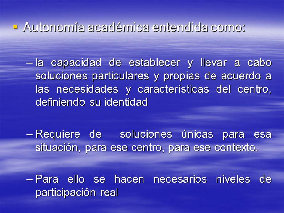 Autonomía académica entendida como: Autonomía académica entendida como: –la capacidad de establecer y llevar a cabo soluciones particulares y propias de acuerdo a las necesidades y características del centro, definiendo su identidad –Requiere de soluciones únicas para esa situación, para ese centro, para ese contexto.