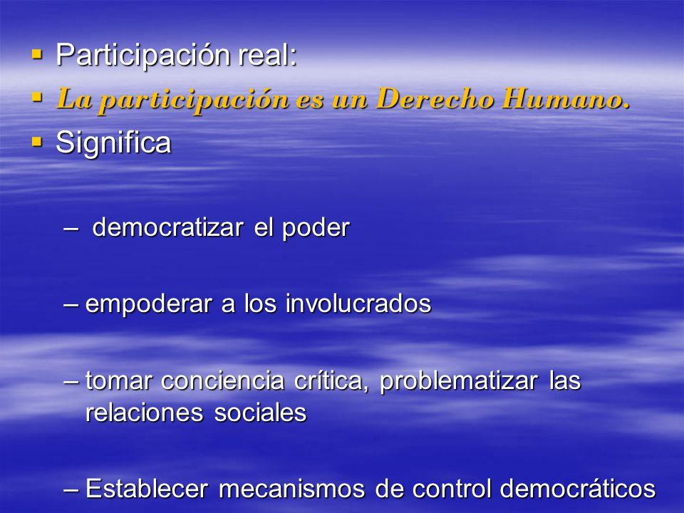 Participación real: Participación real: La participación es un Derecho Humano. La participación es un Derecho Humano. Significa Significa – democratiz