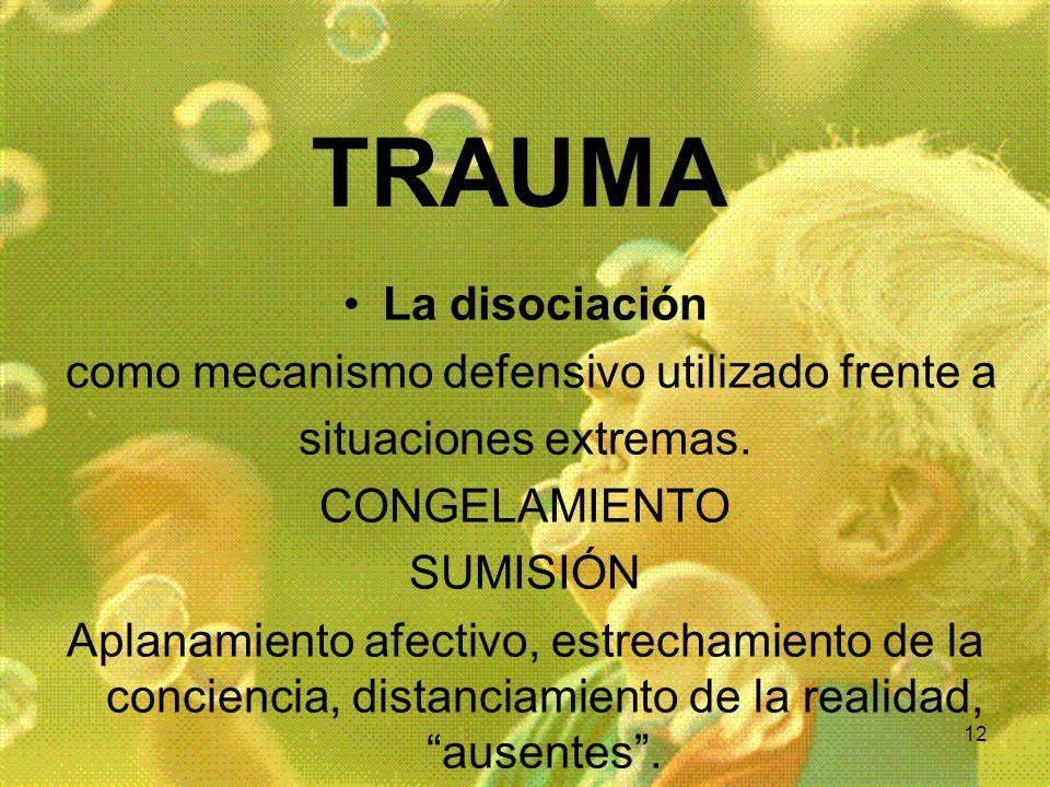 12 TRAUMA La disociación como mecanismo defensivo utilizado frente a situaciones extremas. CONGELAMIENTO SUMISIÓN Aplanamiento afectivo, estrechamient