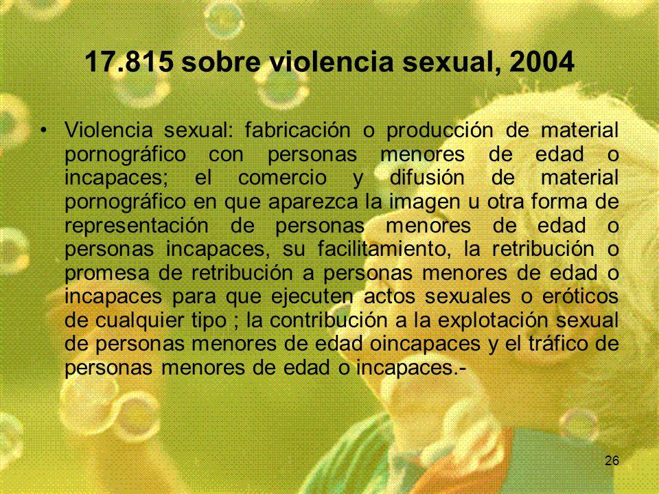 26 17.815 sobre violencia sexual, 2004 Violencia sexual: fabricación o producción de material pornográfico con personas menores de edad o incapaces; e