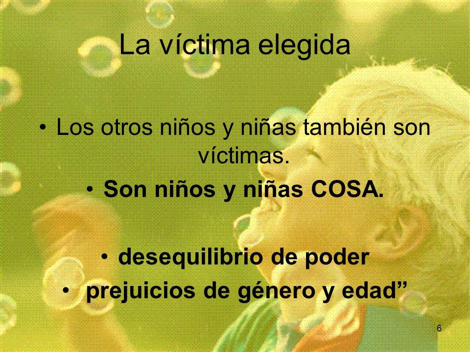 6 La víctima elegida Los otros niños y niñas también son víctimas. Son niños y niñas COSA. desequilibrio de poder prejuicios de género y edad
