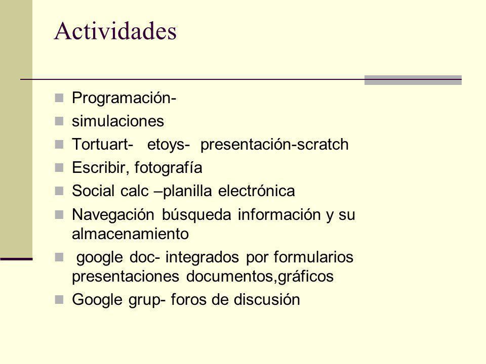 Actividades Programación- simulaciones Tortuart- etoys- presentación-scratch Escribir, fotografía Social calc –planilla electrónica Navegación búsqueda información y su almacenamiento google doc- integrados por formularios presentaciones documentos,gráficos Google grup- foros de discusión