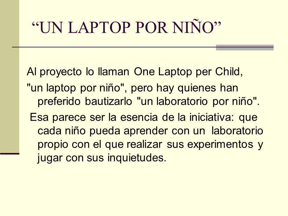 UN LAPTOP POR NIÑO Al proyecto lo llaman One Laptop per Child, un laptop por niño , pero hay quienes han preferido bautizarlo un laboratorio por niño .