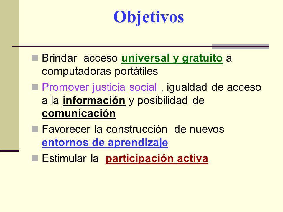 Objetivos Brindar acceso universal y gratuito a computadoras portátiles Promover justicia social, igualdad de acceso a la información y posibilidad de comunicación Favorecer la construcción de nuevos entornos de aprendizaje Estimular la participación activa